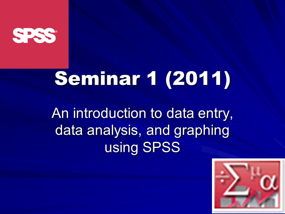 Seminar 1 (2011) An introduction to data entry, data analysis, and graphing using SPSS