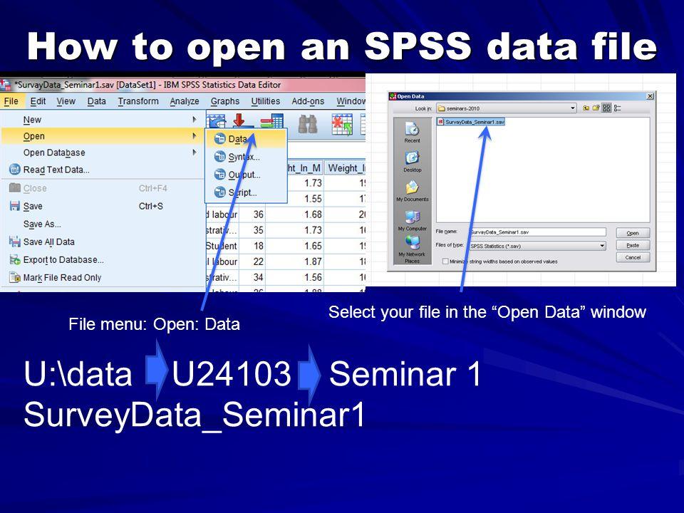 "How to open an SPSS data file File menu: Open: Data U:\data U24103 Seminar 1 SurveyData_Seminar1 Select your file in the ""Open Data"" window"