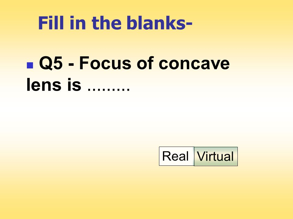Fill in the blanks- Q5 - Focus of concave lens is ……… Virtual Real