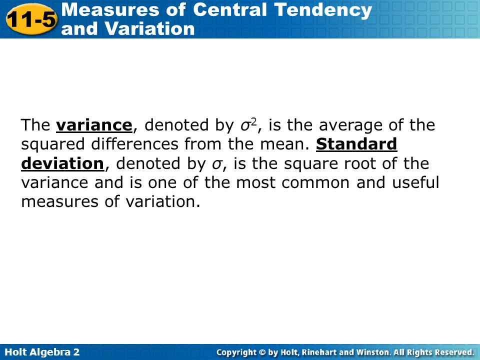 Holt Algebra 2 11-5 Measures of Central Tendency and Variation The variance, denoted by σ 2, is the average of the squared differences from the mean.