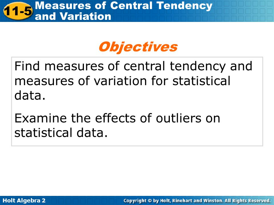 Holt Algebra 2 11-5 Measures of Central Tendency and Variation Find measures of central tendency and measures of variation for statistical data. Exami