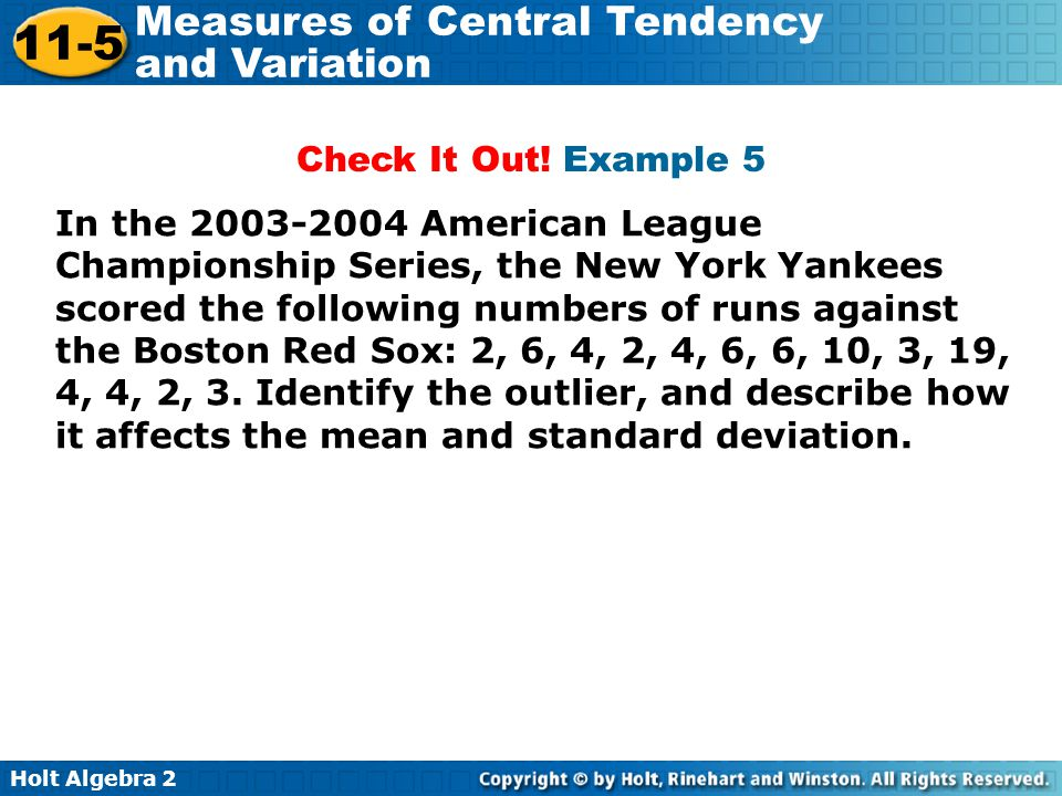 Holt Algebra 2 11-5 Measures of Central Tendency and Variation Check It Out! Example 5 In the 2003-2004 American League Championship Series, the New Y