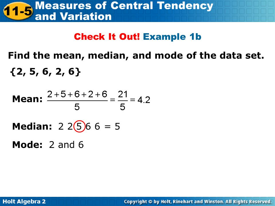 Holt Algebra 2 11-5 Measures of Central Tendency and Variation Check It Out! Example 1b Find the mean, median, and mode of the data set. {2, 5, 6, 2,