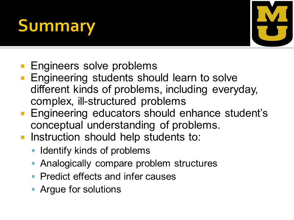  Engineers solve problems  Engineering students should learn to solve different kinds of problems, including everyday, complex, ill-structured problems  Engineering educators should enhance student's conceptual understanding of problems.