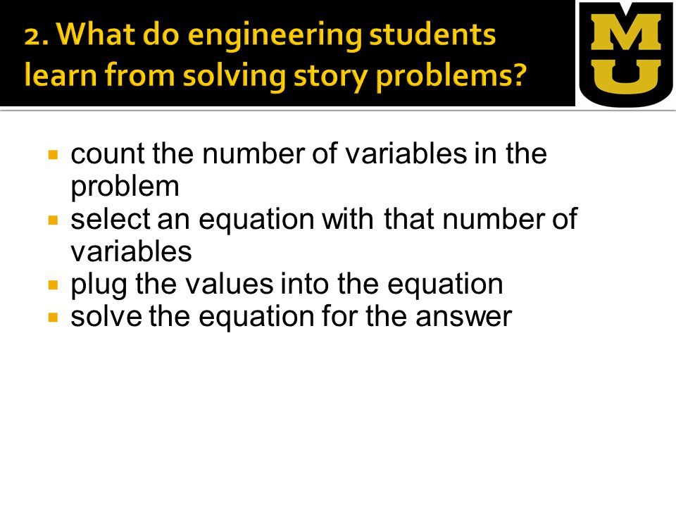  count the number of variables in the problem  select an equation with that number of variables  plug the values into the equation  solve the equation for the answer