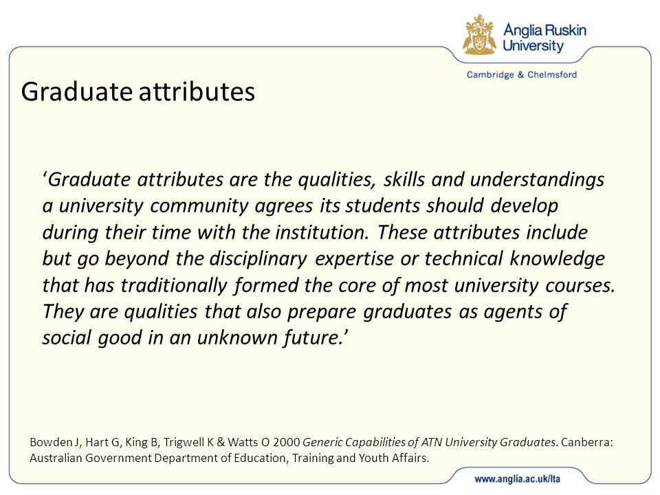 Graduate attributes 'Graduate attributes are the qualities, skills and understandings a university community agrees its students should develop during their time with the institution.