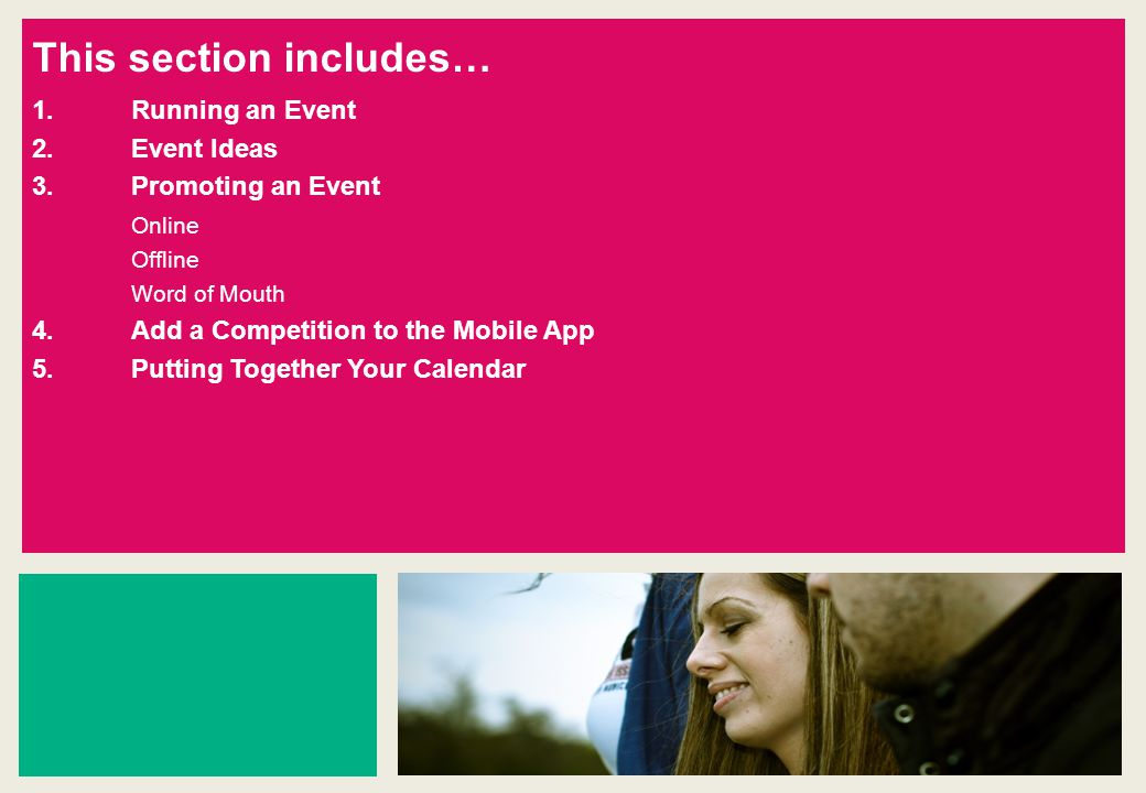 This section includes… 1.Running an Event 2.Event Ideas 3.Promoting an Event Online Offline Word of Mouth 4.Add a Competition to the Mobile App 5.Putting Together Your Calendar