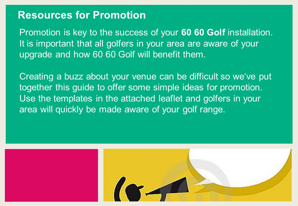 Resources for Promotion Promotion is key to the success of your 60 60 Golf installation.
