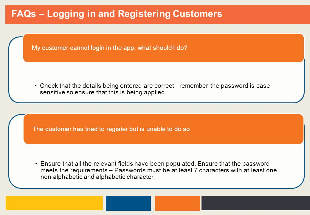 FAQs – Logging in and Registering Customers Check that the details being entered are correct - remember the password is case sensitive so ensure that this is being applied.