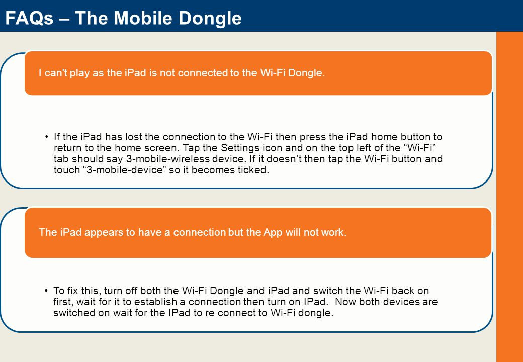 FAQs – The Mobile Dongle If the iPad has lost the connection to the Wi-Fi then press the iPad home button to return to the home screen.