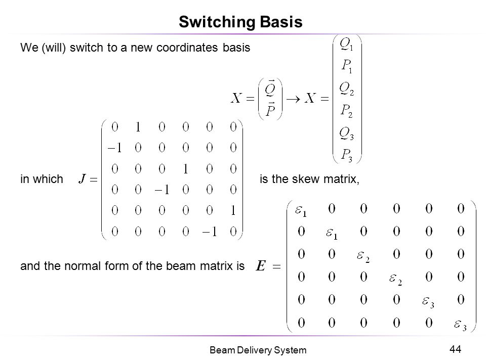 44 Beam Delivery System Switching Basis We (will) switch to a new coordinates basis in which is the skew matrix, and the normal form of the beam matri