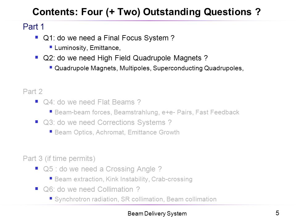 5 Beam Delivery System Contents: Four (+ Two) Outstanding Questions ? Part 1  Q1: do we need a Final Focus System ?  Luminosity, Emittance,  Q2: do