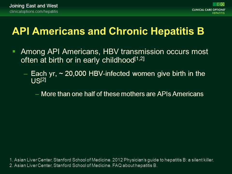 clinicaloptions.com/hepatitis Joining East and West API Americans and Chronic Hepatitis B  Among API Americans, HBV transmission occurs most often at