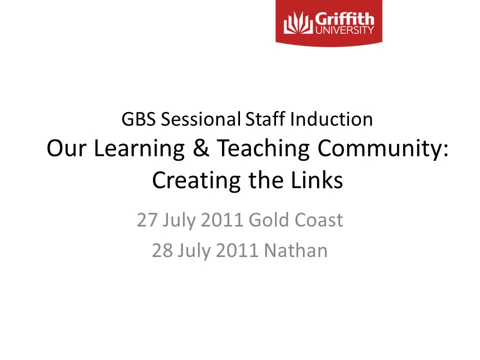 GBS Sessional Staff Induction Our Learning & Teaching Community: Creating the Links 27 July 2011 Gold Coast 28 July 2011 Nathan