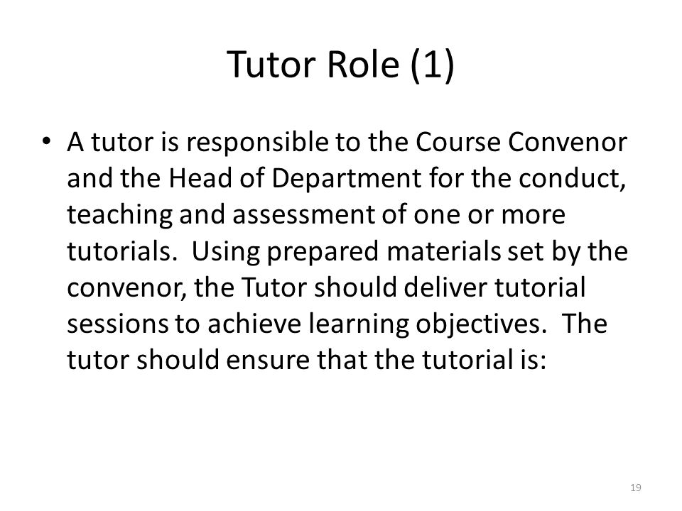 Tutor Role (1) A tutor is responsible to the Course Convenor and the Head of Department for the conduct, teaching and assessment of one or more tutori