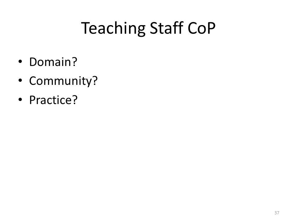 Teaching Staff CoP Domain? Community? Practice? 37