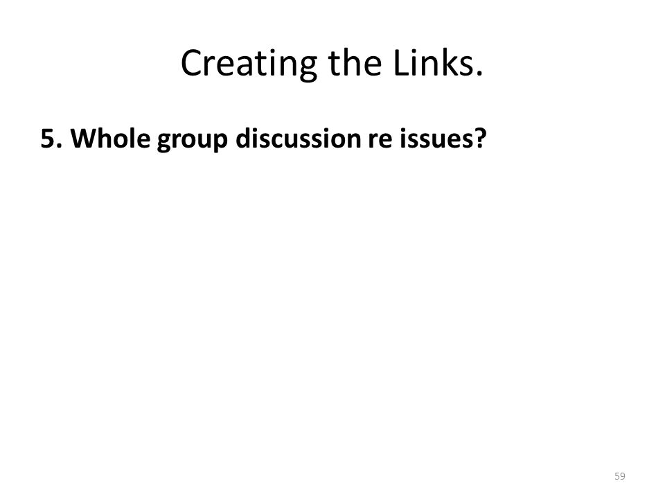 Creating the Links. 5. Whole group discussion re issues? 59