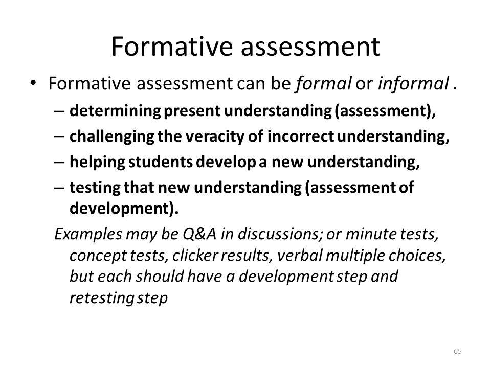 Formative assessment Formative assessment can be formal or informal. – determining present understanding (assessment), – challenging the veracity of i