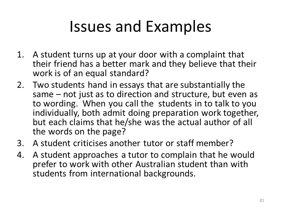 Issues and Examples 1.A student turns up at your door with a complaint that their friend has a better mark and they believe that their work is of an e