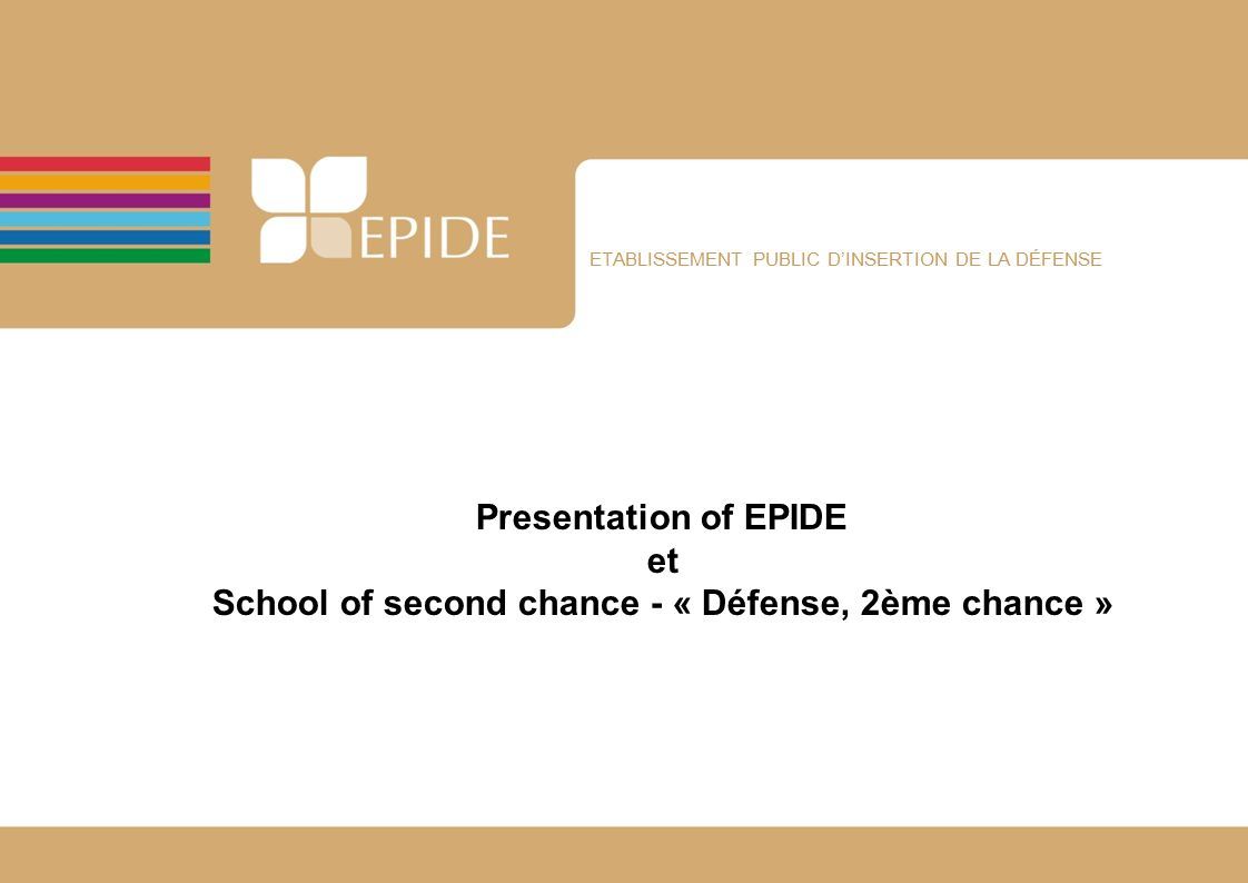 ETABLISSEMENT PUBLIC D'INSERTION DE LA DÉFENSE Presentation of EPIDE et School of second chance - « Défense, 2ème chance »