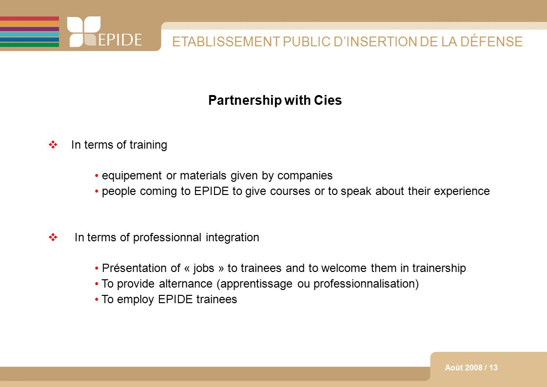 12 Août 2008 / 13 ETABLISSEMENT PUBLIC D'INSERTION DE LA DÉFENSE Partnership with Cies  In terms of training equipement or materials given by companies people coming to EPIDE to give courses or to speak about their experience  In terms of professionnal integration Présentation of « jobs » to trainees and to welcome them in trainership To provide alternance (apprentissage ou professionnalisation) To employ EPIDE trainees