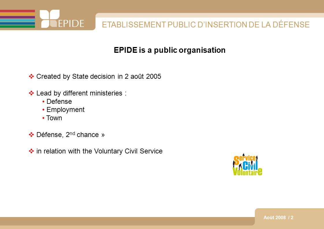 2 Août 2008 / 2 ETABLISSEMENT PUBLIC D'INSERTION DE LA DÉFENSE EPIDE is a public organisation  Created by State decision in 2 août 2005  Lead by different ministeries : Defense Employment Town  Défense, 2 nd chance »  in relation with the Voluntary Civil Service