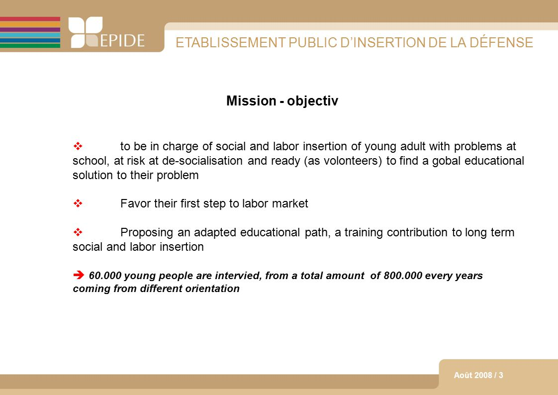 3 Août 2008 / 3 ETABLISSEMENT PUBLIC D'INSERTION DE LA DÉFENSE Mission - objectiv  to be in charge of social and labor insertion of young adult with problems at school, at risk at de-socialisation and ready (as volonteers) to find a gobal educational solution to their problem  Favor their first step to labor market  Proposing an adapted educational path, a training contribution to long term social and labor insertion  60.000 young people are intervied, from a total amount of 800.000 every years coming from different orientation
