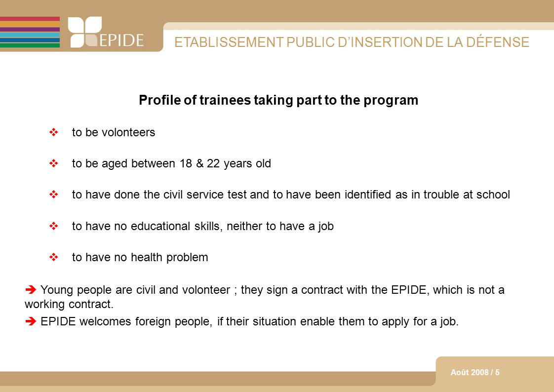 5 Août 2008 / 5 ETABLISSEMENT PUBLIC D'INSERTION DE LA DÉFENSE Profile of trainees taking part to the program  to be volonteers  to be aged between 18 & 22 years old  to have done the civil service test and to have been identified as in trouble at school  to have no educational skills, neither to have a job  to have no health problem  Young people are civil and volonteer ; they sign a contract with the EPIDE, which is not a working contract.