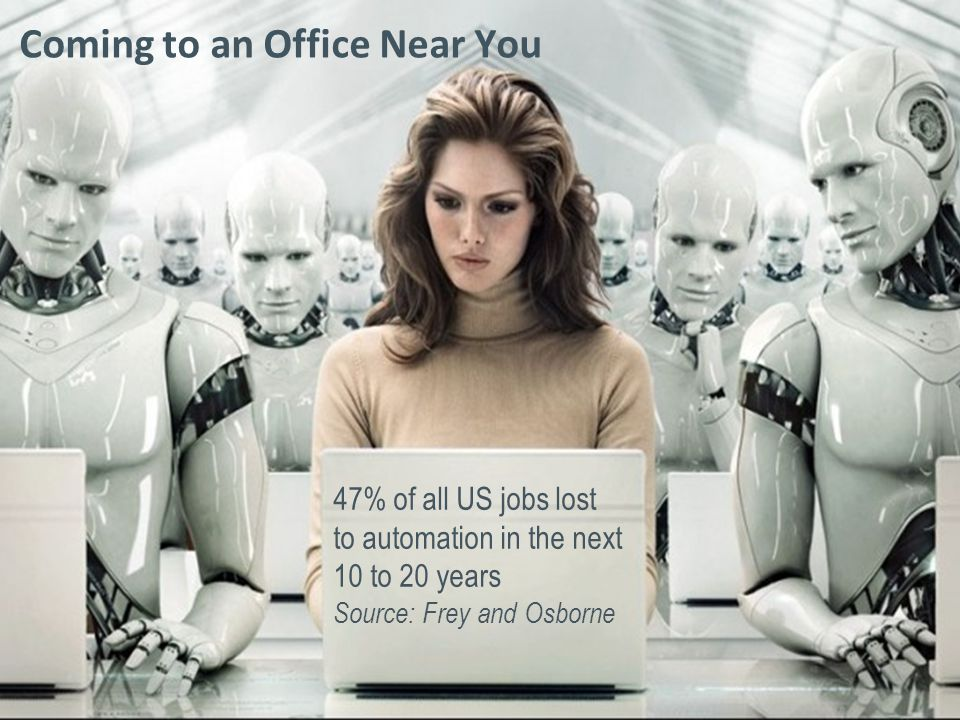 © 2014 Crain Communications Inc. Coming to an Office Near You 47% of all US jobs lost to automation in the next 10 to 20 years Source: Frey and Osborn