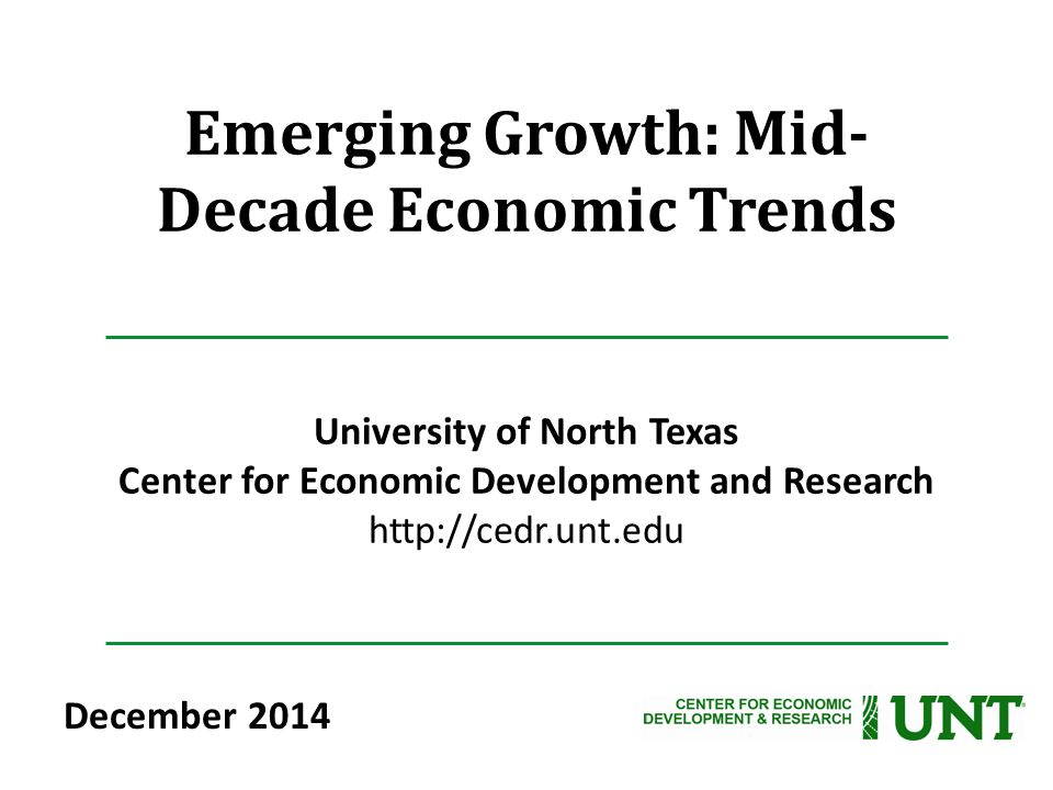 Emerging Growth: Mid- Decade Economic Trends University of North Texas Center for Economic Development and Research http://cedr.unt.edu December 2014