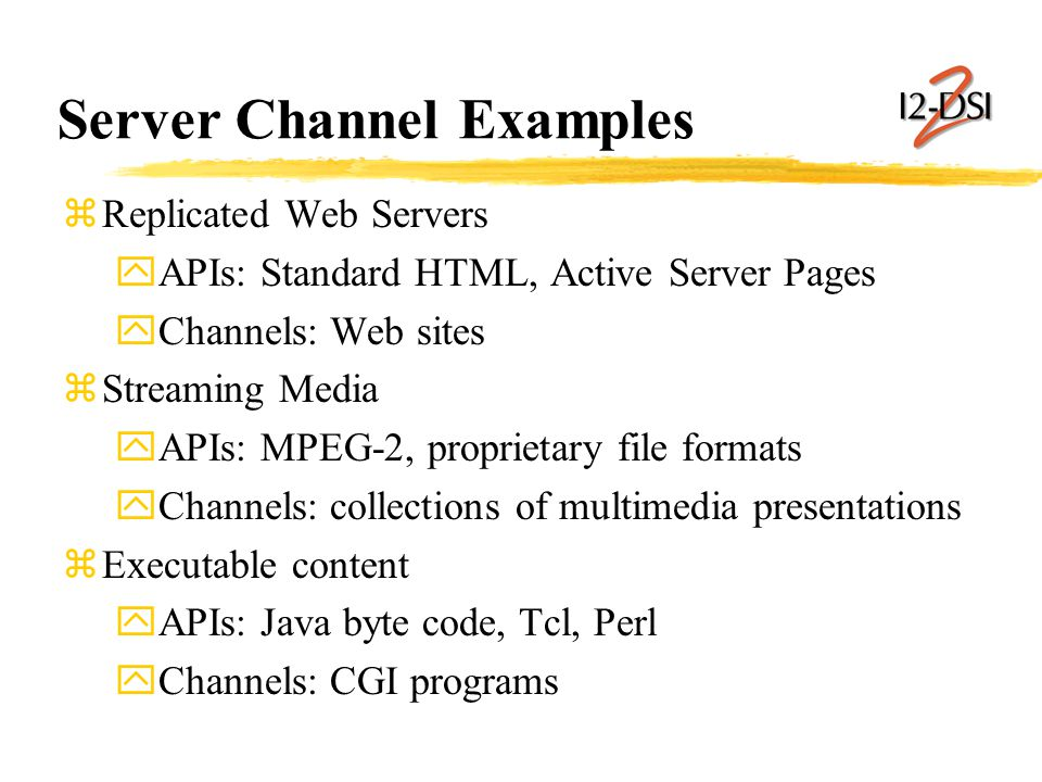 Server Channel Examples zReplicated Web Servers yAPIs: Standard HTML, Active Server Pages yChannels: Web sites zStreaming Media yAPIs: MPEG-2, proprietary file formats yChannels: collections of multimedia presentations zExecutable content yAPIs: Java byte code, Tcl, Perl yChannels: CGI programs