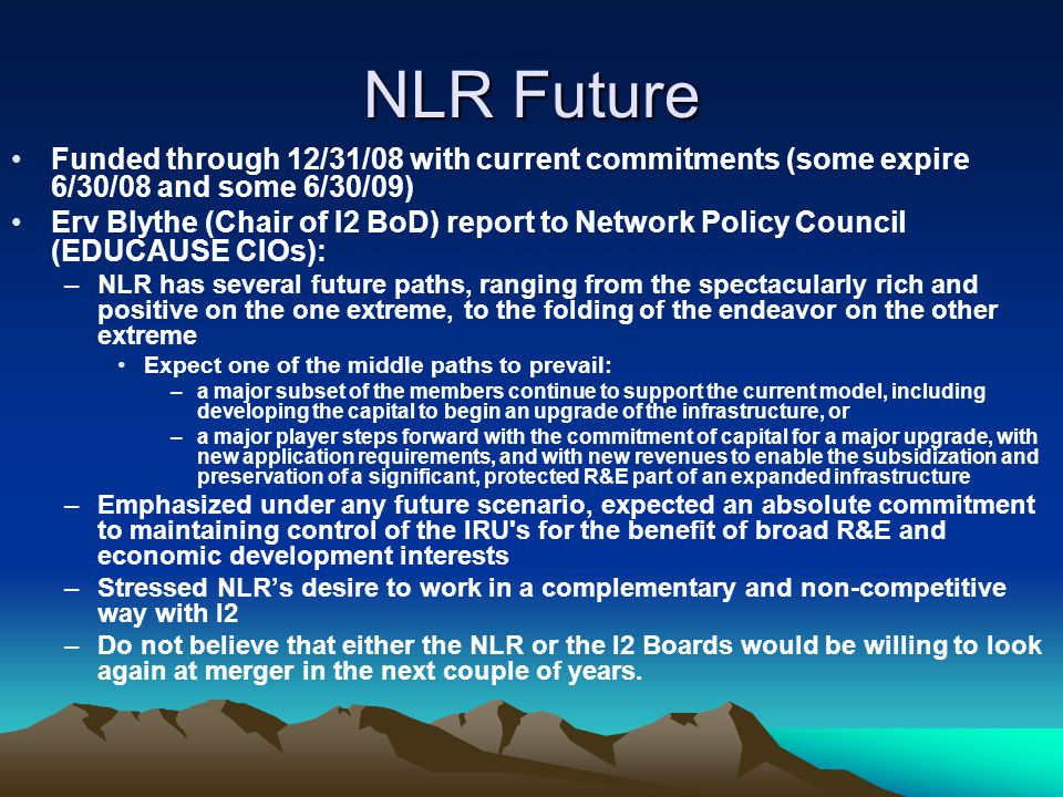 NLR Future Funded through 12/31/08 with current commitments (some expire 6/30/08 and some 6/30/09) Erv Blythe (Chair of I2 BoD) report to Network Policy Council (EDUCAUSE CIOs): –NLR has several future paths, ranging from the spectacularly rich and positive on the one extreme, to the folding of the endeavor on the other extreme Expect one of the middle paths to prevail: –a major subset of the members continue to support the current model, including developing the capital to begin an upgrade of the infrastructure, or –a major player steps forward with the commitment of capital for a major upgrade, with new application requirements, and with new revenues to enable the subsidization and preservation of a significant, protected R&E part of an expanded infrastructure –Emphasized under any future scenario, expected an absolute commitment to maintaining control of the IRU s for the benefit of broad R&E and economic development interests –Stressed NLR's desire to work in a complementary and non-competitive way with I2 –Do not believe that either the NLR or the I2 Boards would be willing to look again at merger in the next couple of years.