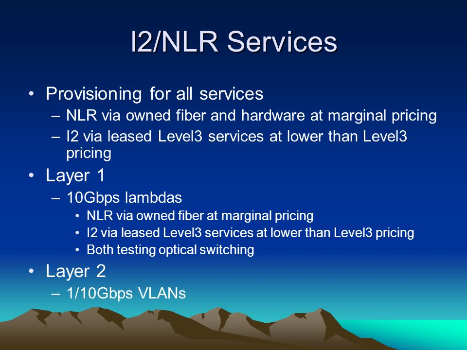 I2/NLR Services Provisioning for all services –NLR via owned fiber and hardware at marginal pricing –I2 via leased Level3 services at lower than Level3 pricing Layer 1 –10Gbps lambdas NLR via owned fiber at marginal pricing I2 via leased Level3 services at lower than Level3 pricing Both testing optical switching Layer 2 –1/10Gbps VLANs