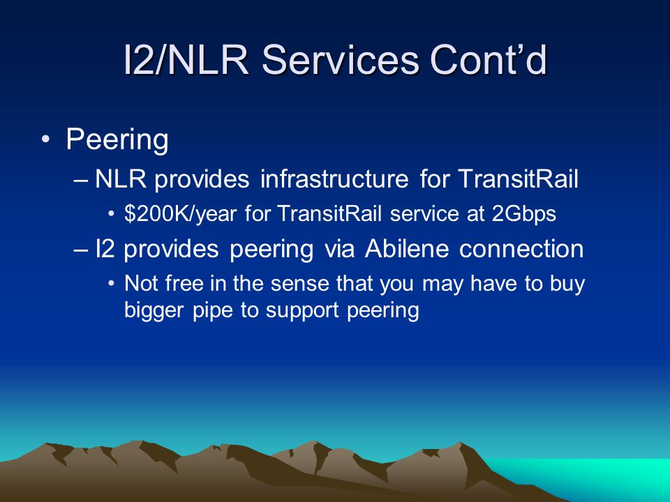 I2/NLR Services Cont'd Peering –NLR provides infrastructure for TransitRail $200K/year for TransitRail service at 2Gbps –I2 provides peering via Abilene connection Not free in the sense that you may have to buy bigger pipe to support peering