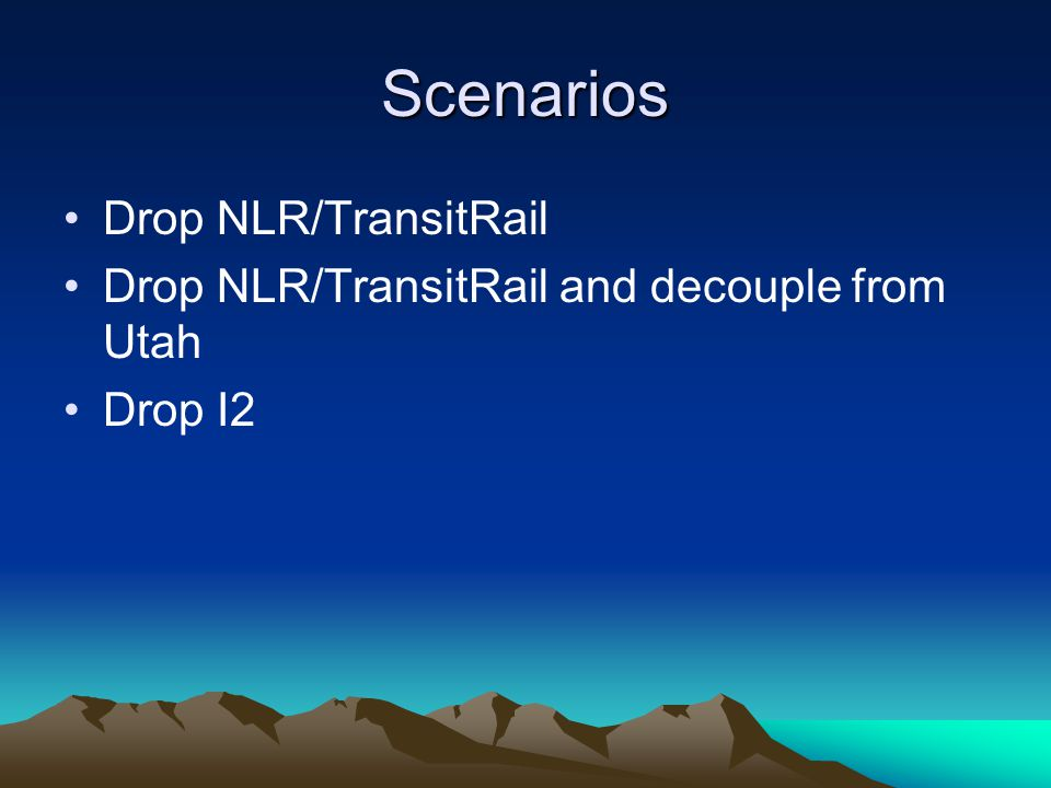 Scenarios Drop NLR/TransitRail Drop NLR/TransitRail and decouple from Utah Drop I2