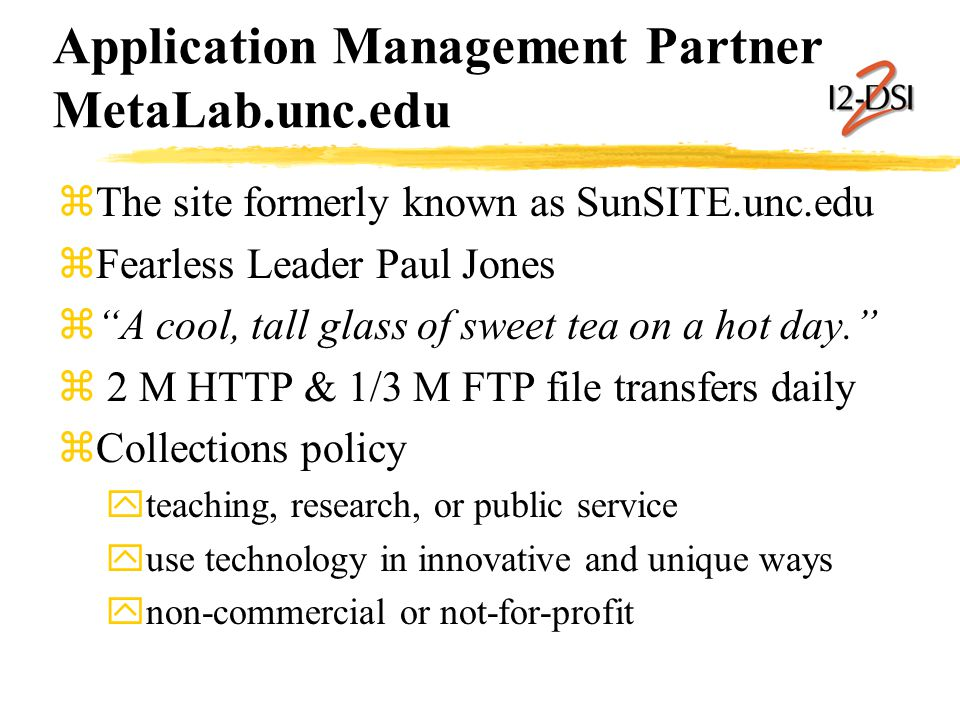 Application Management Partner MetaLab.unc.edu zThe site formerly known as SunSITE.unc.edu zFearless Leader Paul Jones z A cool, tall glass of sweet tea on a hot day. z 2 M HTTP & 1/3 M FTP file transfers daily zCollections policy yteaching, research, or public service yuse technology in innovative and unique ways ynon-commercial or not-for-profit