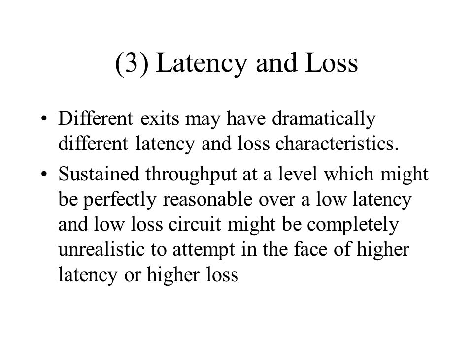 (3) Latency and Loss Different exits may have dramatically different latency and loss characteristics.
