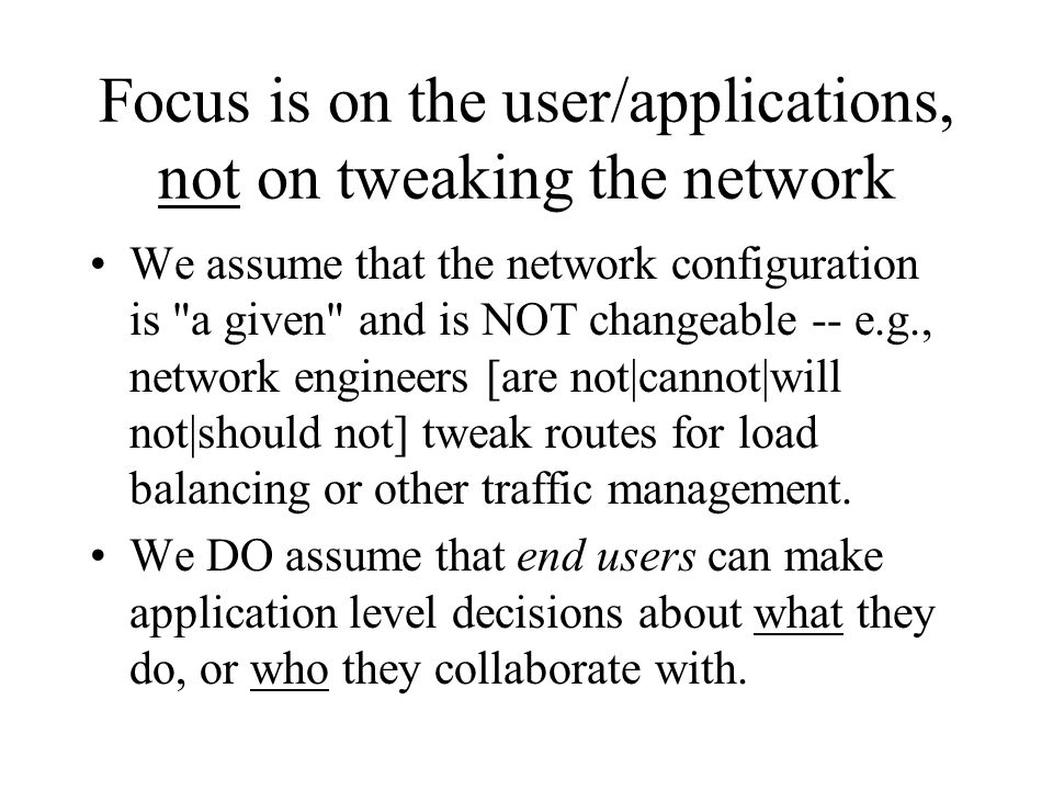 Focus is on the user/applications, not on tweaking the network We assume that the network configuration is a given and is NOT changeable -- e.g., network engineers [are not|cannot|will not|should not] tweak routes for load balancing or other traffic management.