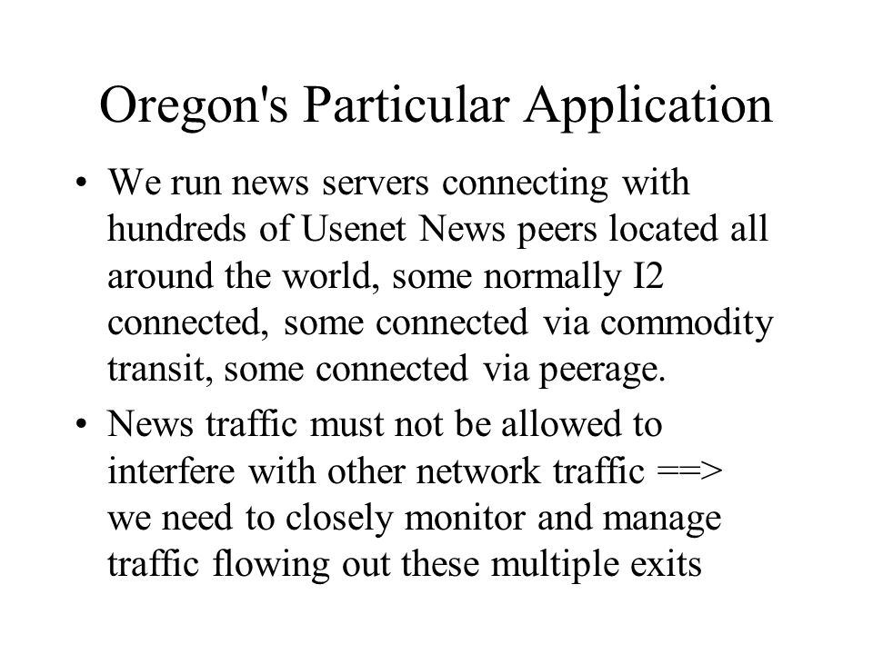 Oregon s Particular Application We run news servers connecting with hundreds of Usenet News peers located all around the world, some normally I2 connected, some connected via commodity transit, some connected via peerage.