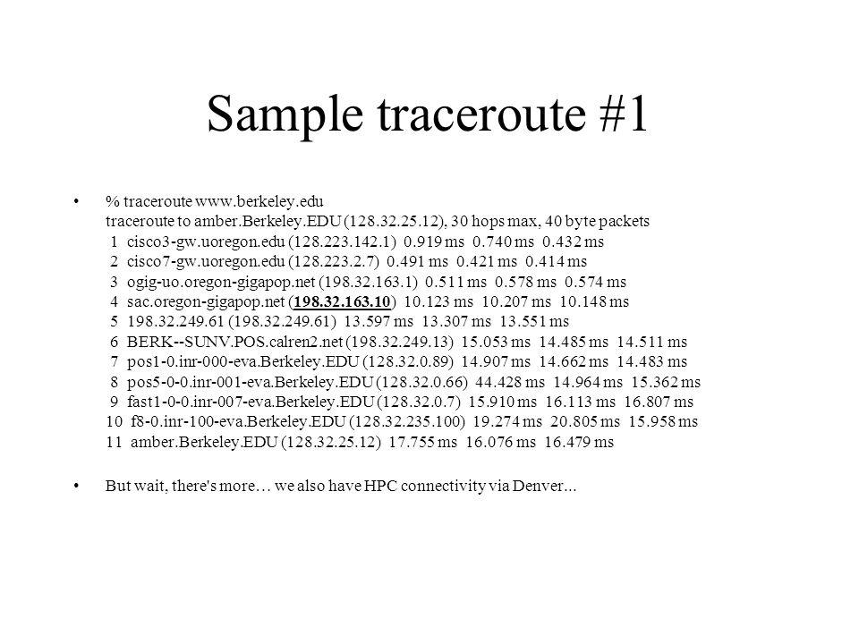 Sample traceroute #1 % traceroute www.berkeley.edu traceroute to amber.Berkeley.EDU (128.32.25.12), 30 hops max, 40 byte packets 1 cisco3-gw.uoregon.edu (128.223.142.1) 0.919 ms 0.740 ms 0.432 ms 2 cisco7-gw.uoregon.edu (128.223.2.7) 0.491 ms 0.421 ms 0.414 ms 3 ogig-uo.oregon-gigapop.net (198.32.163.1) 0.511 ms 0.578 ms 0.574 ms 4 sac.oregon-gigapop.net (198.32.163.10) 10.123 ms 10.207 ms 10.148 ms 5 198.32.249.61 (198.32.249.61) 13.597 ms 13.307 ms 13.551 ms 6 BERK--SUNV.POS.calren2.net (198.32.249.13) 15.053 ms 14.485 ms 14.511 ms 7 pos1-0.inr-000-eva.Berkeley.EDU (128.32.0.89) 14.907 ms 14.662 ms 14.483 ms 8 pos5-0-0.inr-001-eva.Berkeley.EDU (128.32.0.66) 44.428 ms 14.964 ms 15.362 ms 9 fast1-0-0.inr-007-eva.Berkeley.EDU (128.32.0.7) 15.910 ms 16.113 ms 16.807 ms 10 f8-0.inr-100-eva.Berkeley.EDU (128.32.235.100) 19.274 ms 20.805 ms 15.958 ms 11 amber.Berkeley.EDU (128.32.25.12) 17.755 ms 16.076 ms 16.479 ms But wait, there s more… we also have HPC connectivity via Denver...