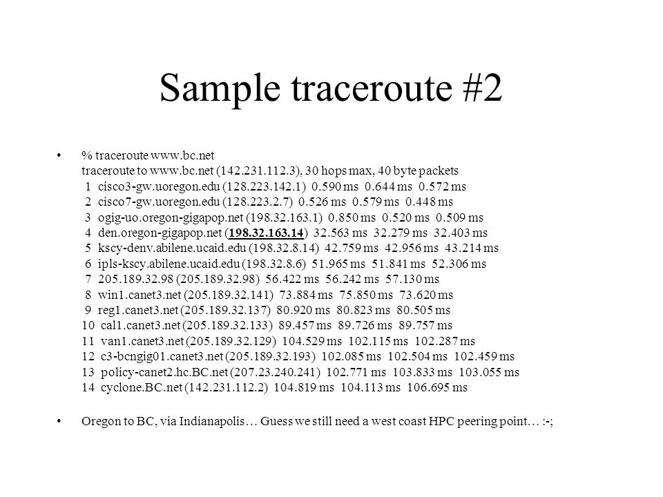 Sample traceroute #2 % traceroute www.bc.net traceroute to www.bc.net (142.231.112.3), 30 hops max, 40 byte packets 1 cisco3-gw.uoregon.edu (128.223.142.1) 0.590 ms 0.644 ms 0.572 ms 2 cisco7-gw.uoregon.edu (128.223.2.7) 0.526 ms 0.579 ms 0.448 ms 3 ogig-uo.oregon-gigapop.net (198.32.163.1) 0.850 ms 0.520 ms 0.509 ms 4 den.oregon-gigapop.net (198.32.163.14) 32.563 ms 32.279 ms 32.403 ms 5 kscy-denv.abilene.ucaid.edu (198.32.8.14) 42.759 ms 42.956 ms 43.214 ms 6 ipls-kscy.abilene.ucaid.edu (198.32.8.6) 51.965 ms 51.841 ms 52.306 ms 7 205.189.32.98 (205.189.32.98) 56.422 ms 56.242 ms 57.130 ms 8 win1.canet3.net (205.189.32.141) 73.884 ms 75.850 ms 73.620 ms 9 reg1.canet3.net (205.189.32.137) 80.920 ms 80.823 ms 80.505 ms 10 cal1.canet3.net (205.189.32.133) 89.457 ms 89.726 ms 89.757 ms 11 van1.canet3.net (205.189.32.129) 104.529 ms 102.115 ms 102.287 ms 12 c3-bcngig01.canet3.net (205.189.32.193) 102.085 ms 102.504 ms 102.459 ms 13 policy-canet2.hc.BC.net (207.23.240.241) 102.771 ms 103.833 ms 103.055 ms 14 cyclone.BC.net (142.231.112.2) 104.819 ms 104.113 ms 106.695 ms Oregon to BC, via Indianapolis… Guess we still need a west coast HPC peering point… :-;