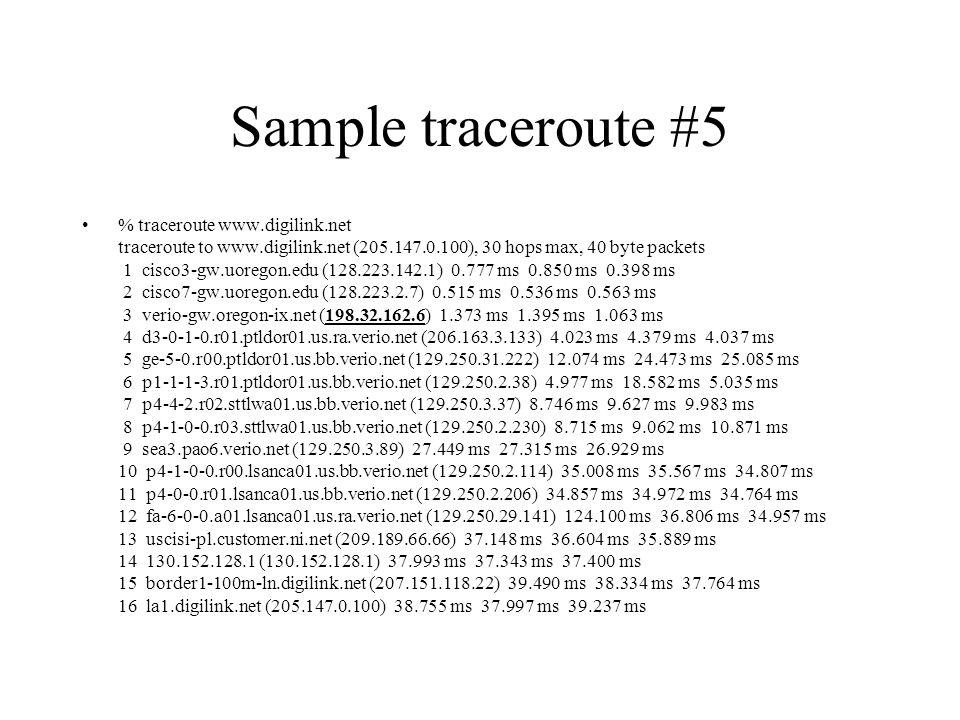 Sample traceroute #5 % traceroute www.digilink.net traceroute to www.digilink.net (205.147.0.100), 30 hops max, 40 byte packets 1 cisco3-gw.uoregon.edu (128.223.142.1) 0.777 ms 0.850 ms 0.398 ms 2 cisco7-gw.uoregon.edu (128.223.2.7) 0.515 ms 0.536 ms 0.563 ms 3 verio-gw.oregon-ix.net (198.32.162.6) 1.373 ms 1.395 ms 1.063 ms 4 d3-0-1-0.r01.ptldor01.us.ra.verio.net (206.163.3.133) 4.023 ms 4.379 ms 4.037 ms 5 ge-5-0.r00.ptldor01.us.bb.verio.net (129.250.31.222) 12.074 ms 24.473 ms 25.085 ms 6 p1-1-1-3.r01.ptldor01.us.bb.verio.net (129.250.2.38) 4.977 ms 18.582 ms 5.035 ms 7 p4-4-2.r02.sttlwa01.us.bb.verio.net (129.250.3.37) 8.746 ms 9.627 ms 9.983 ms 8 p4-1-0-0.r03.sttlwa01.us.bb.verio.net (129.250.2.230) 8.715 ms 9.062 ms 10.871 ms 9 sea3.pao6.verio.net (129.250.3.89) 27.449 ms 27.315 ms 26.929 ms 10 p4-1-0-0.r00.lsanca01.us.bb.verio.net (129.250.2.114) 35.008 ms 35.567 ms 34.807 ms 11 p4-0-0.r01.lsanca01.us.bb.verio.net (129.250.2.206) 34.857 ms 34.972 ms 34.764 ms 12 fa-6-0-0.a01.lsanca01.us.ra.verio.net (129.250.29.141) 124.100 ms 36.806 ms 34.957 ms 13 uscisi-pl.customer.ni.net (209.189.66.66) 37.148 ms 36.604 ms 35.889 ms 14 130.152.128.1 (130.152.128.1) 37.993 ms 37.343 ms 37.400 ms 15 border1-100m-ln.digilink.net (207.151.118.22) 39.490 ms 38.334 ms 37.764 ms 16 la1.digilink.net (205.147.0.100) 38.755 ms 37.997 ms 39.237 ms