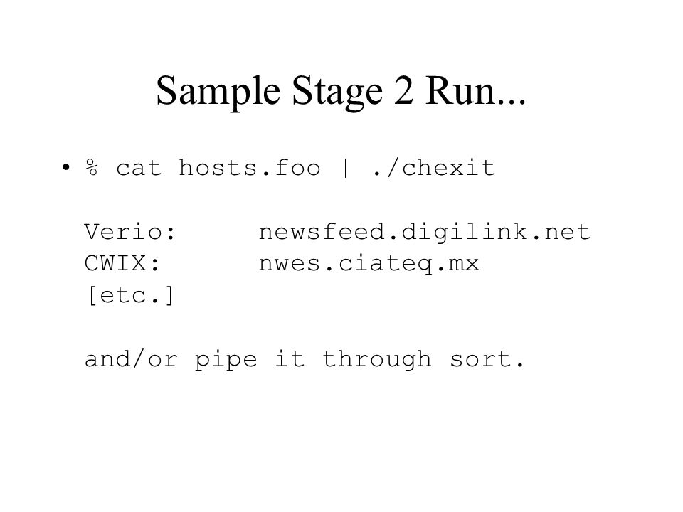 Sample Stage 2 Run... % cat hosts.foo |./chexit Verio: newsfeed.digilink.net CWIX: nwes.ciateq.mx [etc.] and/or pipe it through sort.
