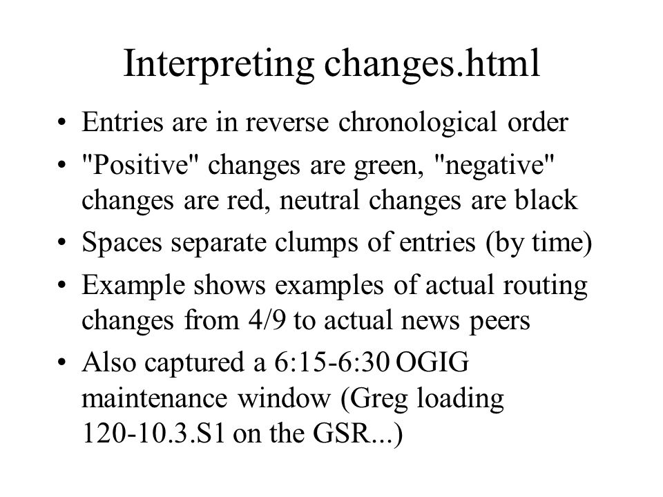 Interpreting changes.html Entries are in reverse chronological order Positive changes are green, negative changes are red, neutral changes are black Spaces separate clumps of entries (by time) Example shows examples of actual routing changes from 4/9 to actual news peers Also captured a 6:15-6:30 OGIG maintenance window (Greg loading 120-10.3.S1 on the GSR...)