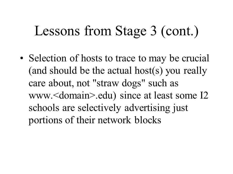 Lessons from Stage 3 (cont.) Selection of hosts to trace to may be crucial (and should be the actual host(s) you really care about, not straw dogs such as www..edu) since at least some I2 schools are selectively advertising just portions of their network blocks
