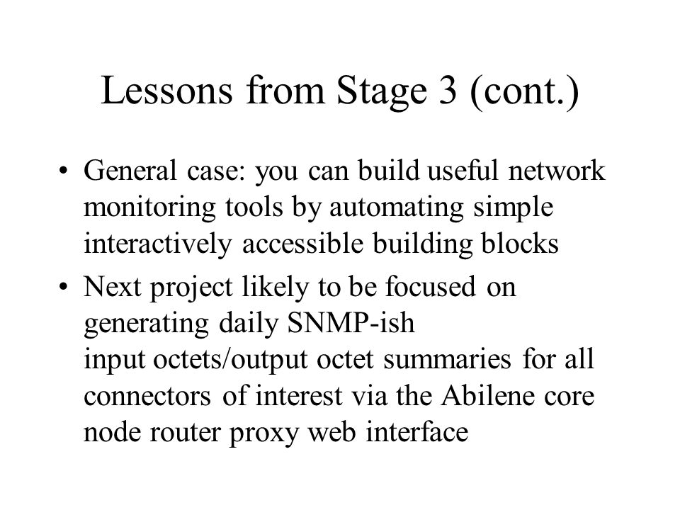 Lessons from Stage 3 (cont.) General case: you can build useful network monitoring tools by automating simple interactively accessible building blocks Next project likely to be focused on generating daily SNMP-ish input octets/output octet summaries for all connectors of interest via the Abilene core node router proxy web interface