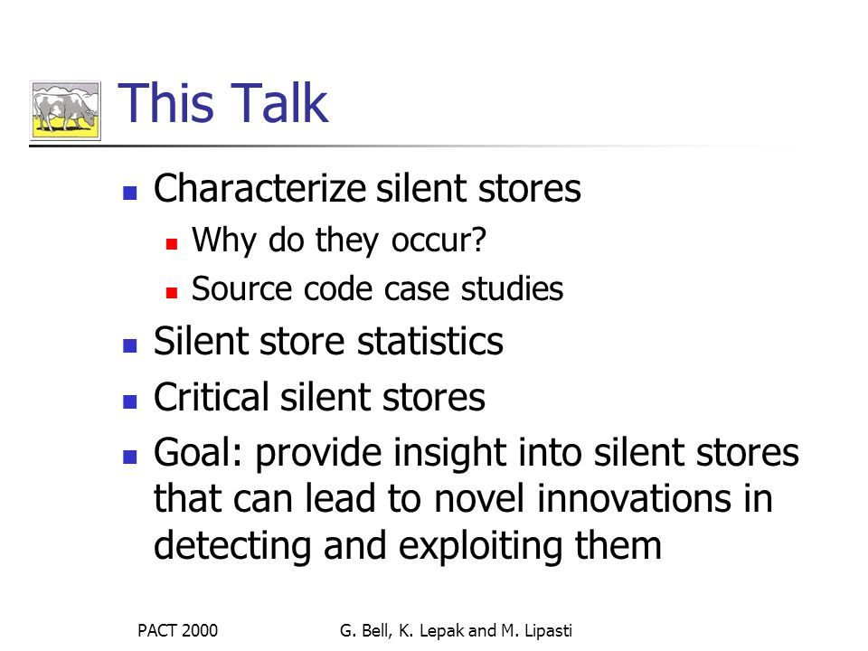 PACT 2000G. Bell, K. Lepak and M. Lipasti This Talk Characterize silent stores Why do they occur.