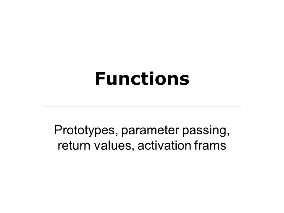 Functions Prototypes, parameter passing, return values, activation frams