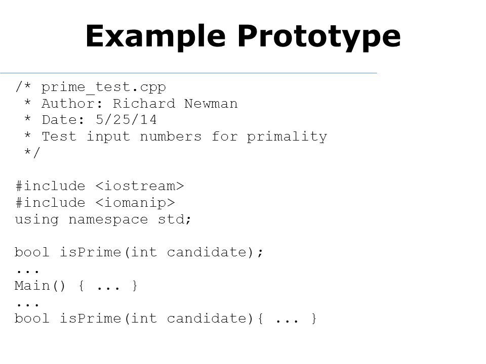 Example Prototype /* prime_test.cpp * Author: Richard Newman * Date: 5/25/14 * Test input numbers for primality */ #include using namespace std; bool isPrime(int candidate);...