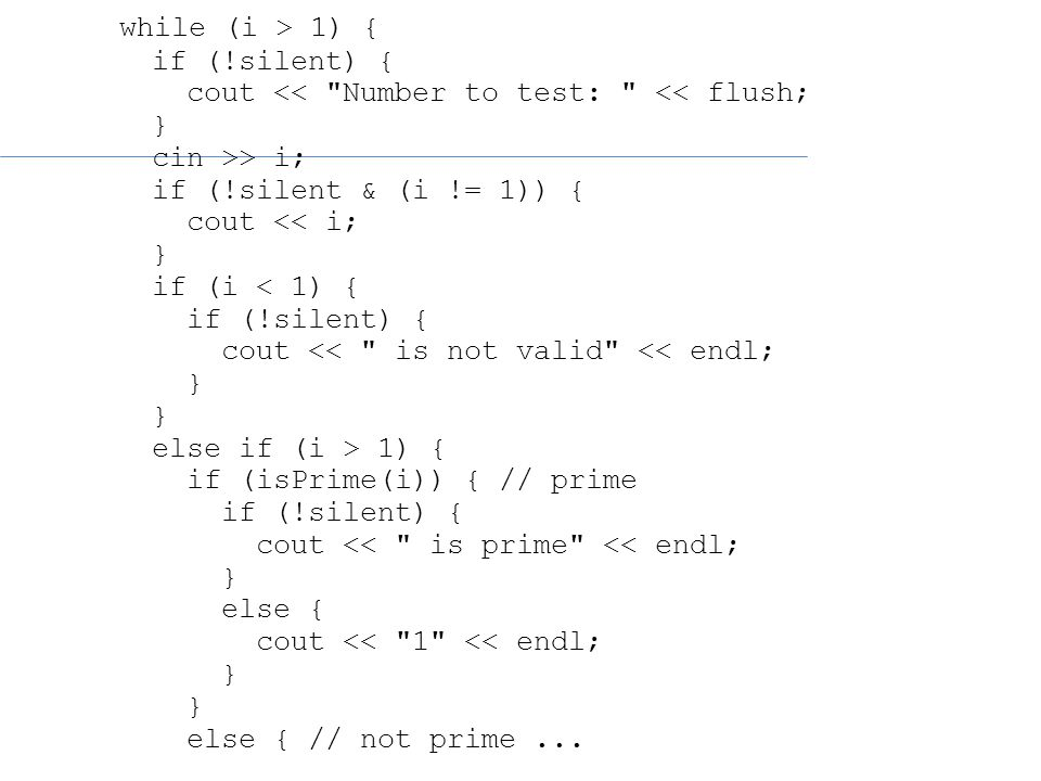 while (i > 1) { if (!silent) { cout << Number to test: << flush; } cin >> i; if (!silent & (i != 1)) { cout << i; } if (i < 1) { if (!silent) { cout << is not valid << endl; } else if (i > 1) { if (isPrime(i)) { // prime if (!silent) { cout << is prime << endl; } else { cout << 1 << endl; } else { // not prime...